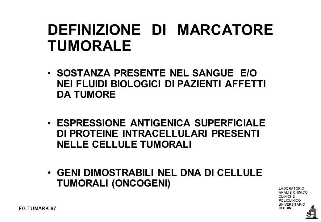 LABORATORIO ANALISI CHIMICO- CLINICHE POLICLINICO UNIVERSITARIO DI UDINE FG-TUMARK-97 ANTIGENE CARBOIDRATICO CA 19-9 glicolipide con cinque unità carboidratiche APTENE DEL SISTEMA LEWIS: può essere presente solo in pazienti Lewis + (95%) presente in alte concentrazioni nella saliva ed altri liquidi biologici NON E SPECIFICO PER TUMORE O PER ORGANO