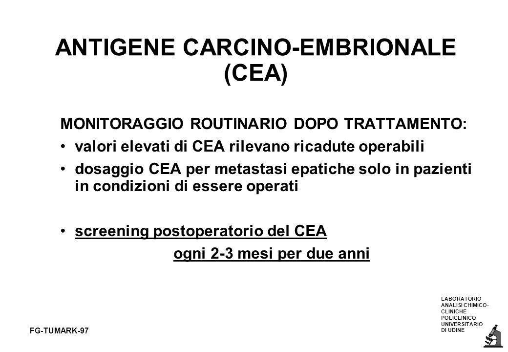 LABORATORIO ANALISI CHIMICO- CLINICHE POLICLINICO UNIVERSITARIO DI UDINE FG-TUMARK-97 ANTIGENE CARCINO-EMBRIONALE (CEA) MONITORAGGIO ROUTINARIO DOPO T