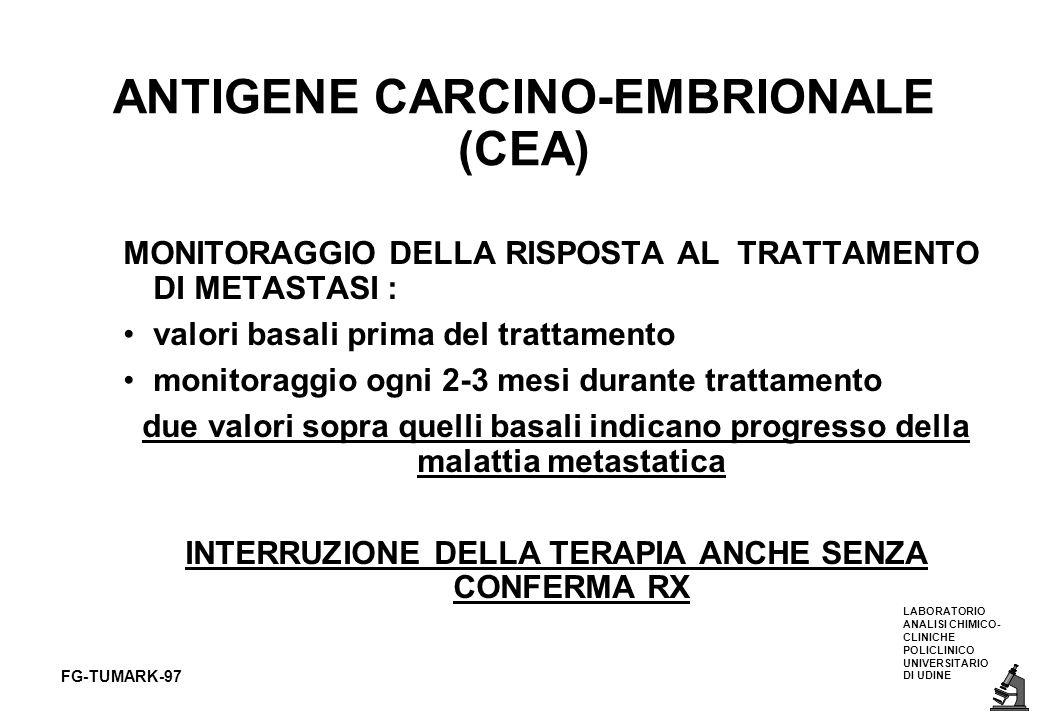 LABORATORIO ANALISI CHIMICO- CLINICHE POLICLINICO UNIVERSITARIO DI UDINE FG-TUMARK-97 ANTIGENE CARCINO-EMBRIONALE (CEA) MONITORAGGIO DELLA RISPOSTA AL