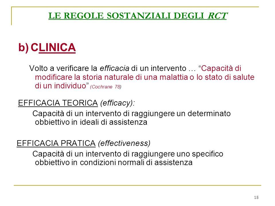 18 LE REGOLE SOSTANZIALI DEGLI RCT b) CLINICA Volto a verificare la efficacia di un intervento … Capacità di modificare la storia naturale di una mala