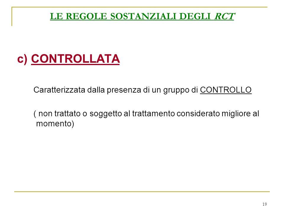 19 LE REGOLE SOSTANZIALI DEGLI RCT c) CONTROLLATA Caratterizzata dalla presenza di un gruppo di CONTROLLO ( non trattato o soggetto al trattamento considerato migliore al momento)