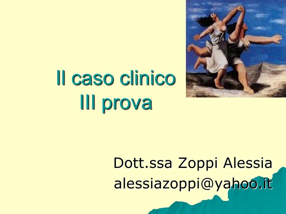 Il caso clinico III prova Dott.ssa Zoppi Alessia alessiazoppi@yahoo.it