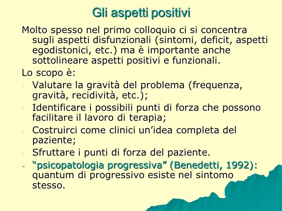 Gli aspetti positivi Molto spesso nel primo colloquio ci si concentra sugli aspetti disfunzionali (sintomi, deficit, aspetti egodistonici, etc.) ma è
