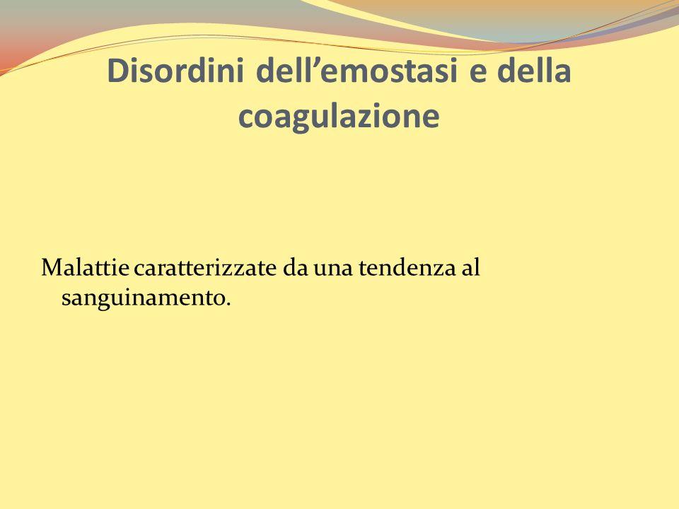 Disordini dellemostasi e della coagulazione Malattie caratterizzate da una tendenza al sanguinamento.