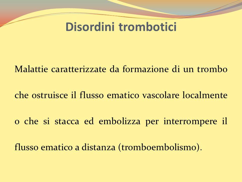 Disordini trombotici Malattie caratterizzate da formazione di un trombo che ostruisce il flusso ematico vascolare localmente o che si stacca ed embolizza per interrompere il flusso ematico a distanza (tromboembolismo).