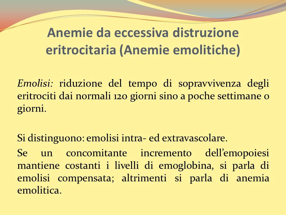Anemie da eccessiva distruzione eritrocitaria (Anemie emolitiche) Emolisi: riduzione del tempo di sopravvivenza degli eritrociti dai normali 120 giorni sino a poche settimane o giorni.
