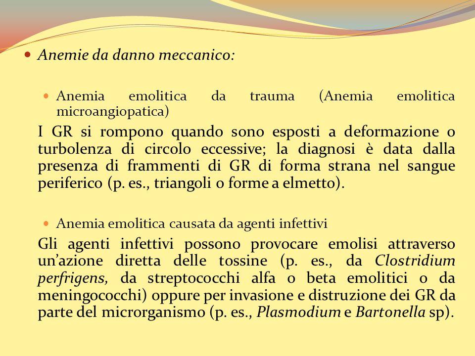 Anemie da danno meccanico: Anemia emolitica da trauma (Anemia emolitica microangiopatica) I GR si rompono quando sono esposti a deformazione o turbolenza di circolo eccessive; la diagnosi è data dalla presenza di frammenti di GR di forma strana nel sangue periferico (p.