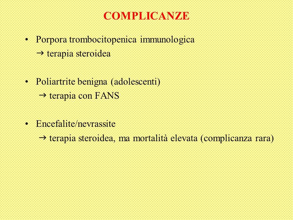 COMPLICANZE Porpora trombocitopenica immunologica terapia steroidea Poliartrite benigna (adolescenti) terapia con FANS Encefalite/nevrassite terapia steroidea, ma mortalità elevata (complicanza rara)