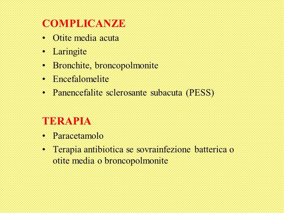 COMPLICANZE Otite media acuta Laringite Bronchite, broncopolmonite Encefalomelite Panencefalite sclerosante subacuta (PESS) TERAPIA Paracetamolo Terapia antibiotica se sovrainfezione batterica o otite media o broncopolmonite