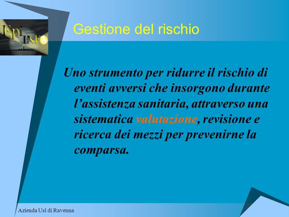Azienda Usl di Ravenna Gestione del rischio Uno strumento per ridurre il rischio di eventi avversi che insorgono durante lassistenza sanitaria, attrav
