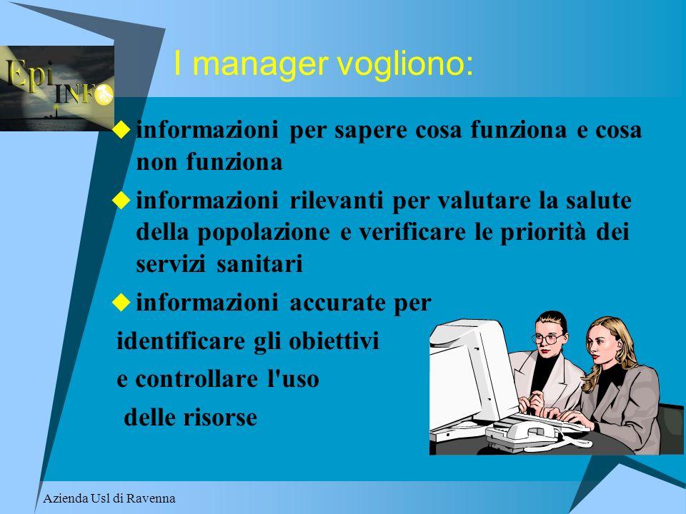 Azienda Usl di Ravenna I manager vogliono: informazioni per sapere cosa funziona e cosa non funziona informazioni rilevanti per valutare la salute del