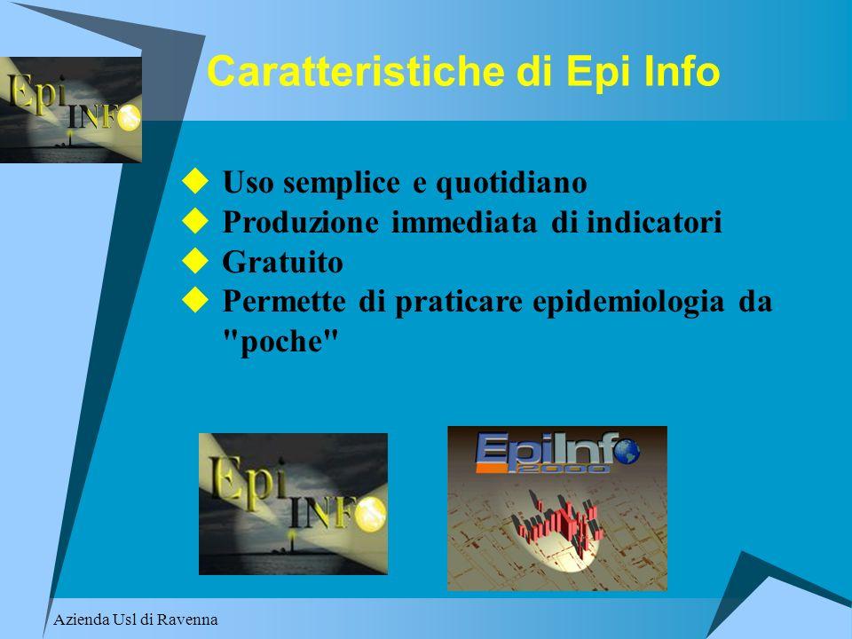 Azienda Usl di Ravenna Caratteristiche di Epi Info Uso semplice e quotidiano Produzione immediata di indicatori Gratuito Permette di praticare epidemi