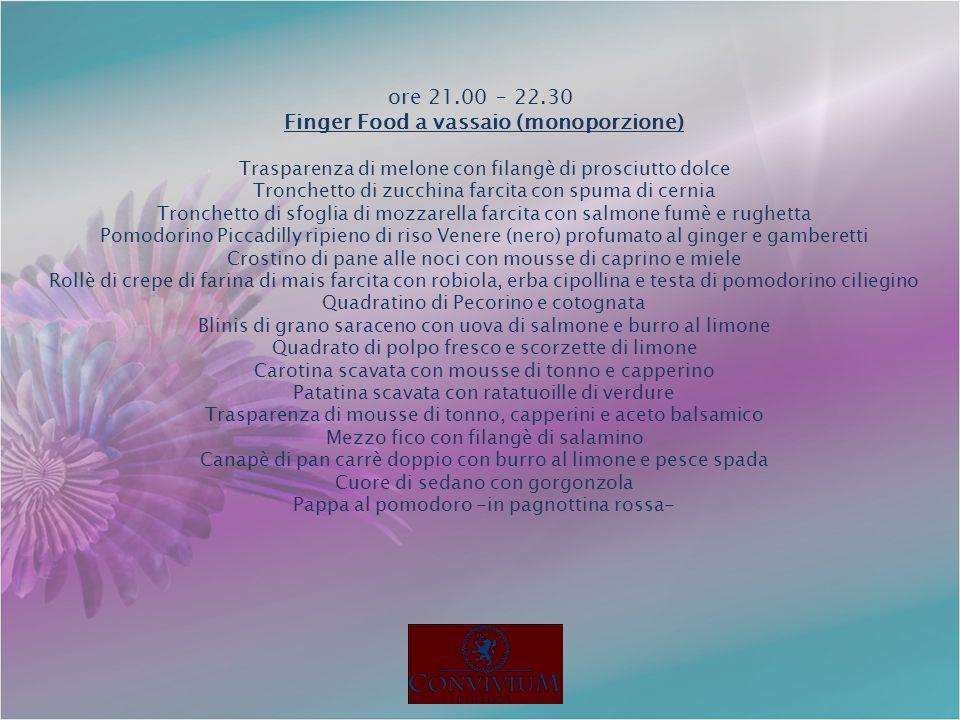 ore 21.00 – 22.30 Finger Food a vassaio (monoporzione) Trasparenza di melone con filangè di prosciutto dolce Tronchetto di zucchina farcita con spuma