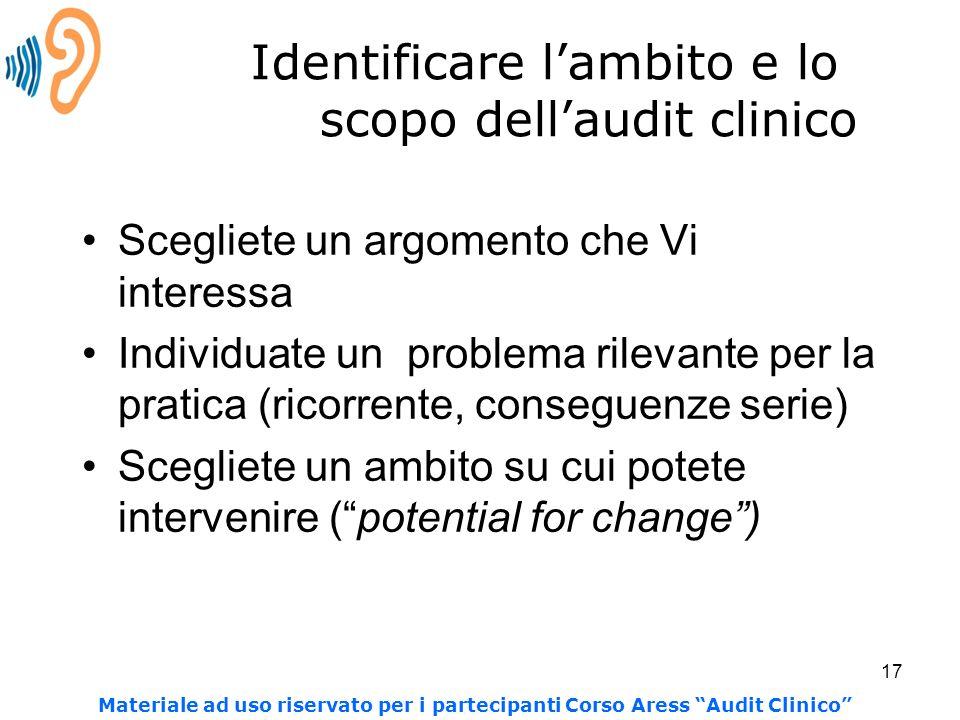 17 Identificare lambito e lo scopo dellaudit clinico Scegliete un argomento che Vi interessa Individuate un problema rilevante per la pratica (ricorre