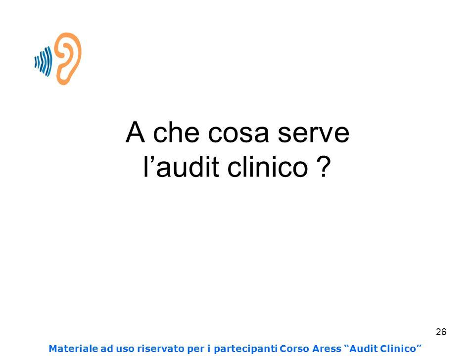26 A che cosa serve laudit clinico ? Materiale ad uso riservato per i partecipanti Corso Aress Audit Clinico