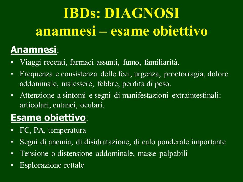 IBDs: DIAGNOSI anamnesi – esame obiettivo Anamnesi : Viaggi recenti, farmaci assunti, fumo, familiarità. Frequenza e consistenza delle feci, urgenza,