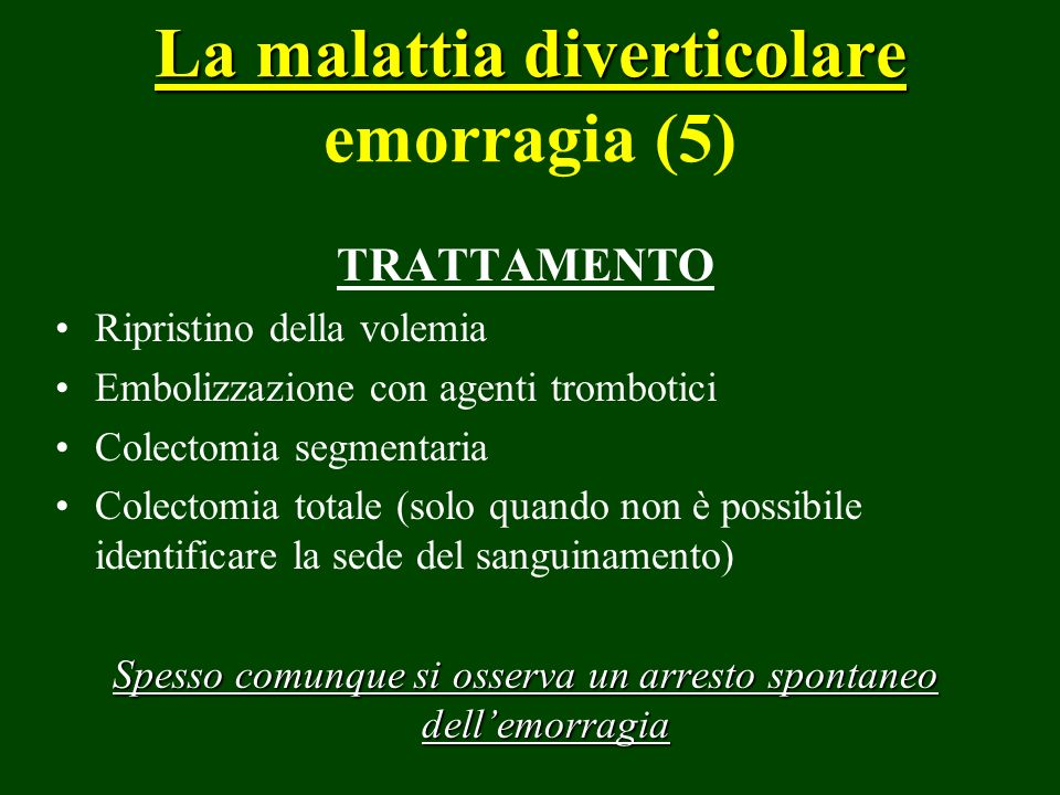 La malattia diverticolare La malattia diverticolare emorragia (5) TRATTAMENTO Ripristino della volemia Embolizzazione con agenti trombotici Colectomia