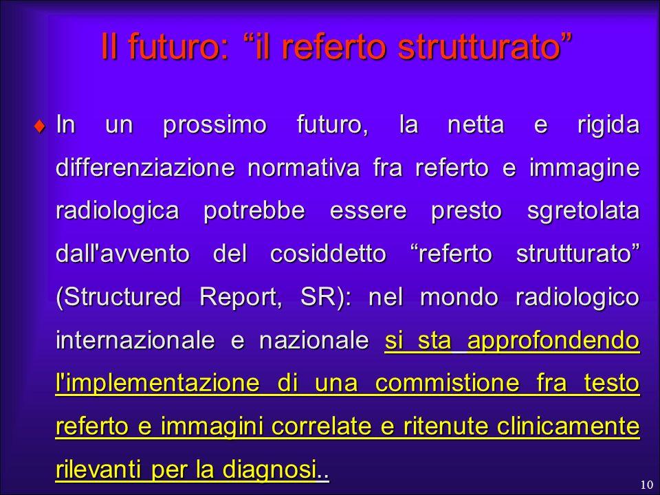 10 Il futuro: il referto strutturato In un prossimo futuro, la netta e rigida differenziazione normativa fra referto e immagine radiologica potrebbe e