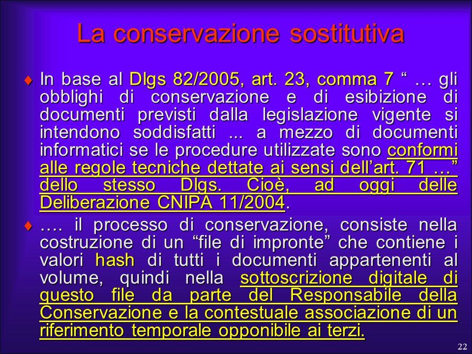 22 La conservazione sostitutiva In base al Dlgs 82/2005, art. 23, comma 7 … gli obblighi di conservazione e di esibizione di documenti previsti dalla