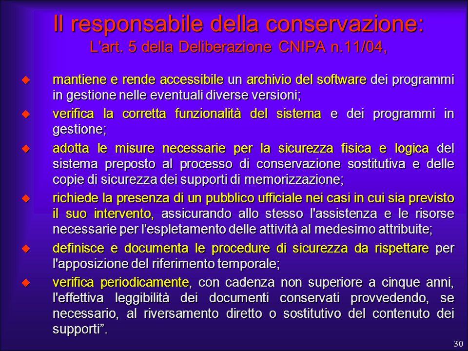30 Il responsabile della conservazione: L'art. 5 della Deliberazione CNIPA n.11/04, mantiene e rende accessibile un archivio del software dei programm