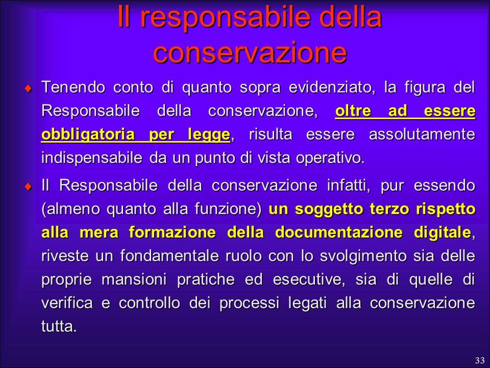33 Il responsabile della conservazione Tenendo conto di quanto sopra evidenziato, la figura del Responsabile della conservazione, oltre ad essere obbl