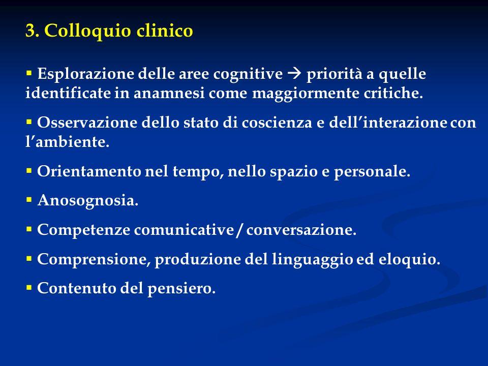 3. Colloquio clinico Esplorazione delle aree cognitive priorità a quelle identificate in anamnesi come maggiormente critiche. Osservazione dello stato