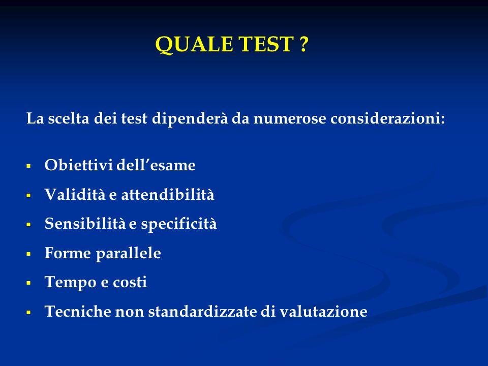 La scelta dei test dipenderà da numerose considerazioni: Obiettivi dellesame Validità e attendibilità Sensibilità e specificità Forme parallele Tempo
