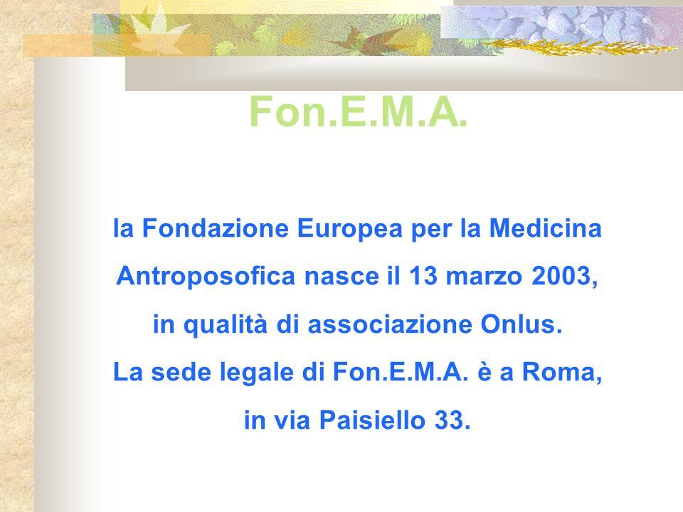Fon.E.M.A. la Fondazione Europea per la Medicina Antroposofica nasce il 13 marzo 2003, in qualità di associazione Onlus. La sede legale di Fon.E.M.A.