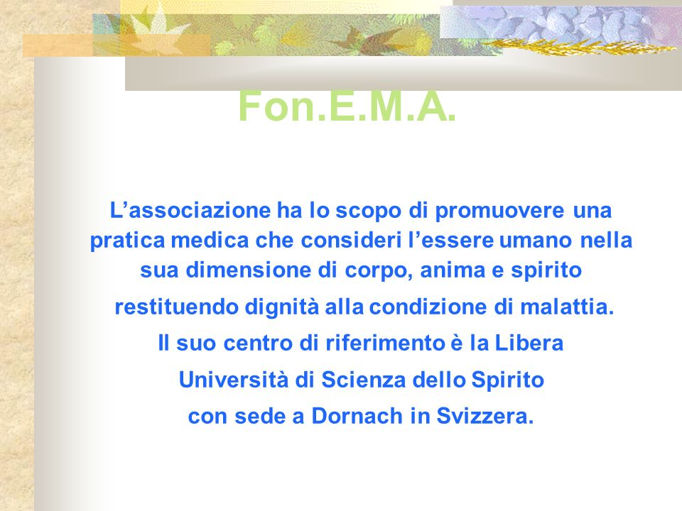 Fon.E.M.A. Lassociazione ha lo scopo di promuovere una pratica medica che consideri lessere umano nella sua dimensione di corpo, anima e spirito resti