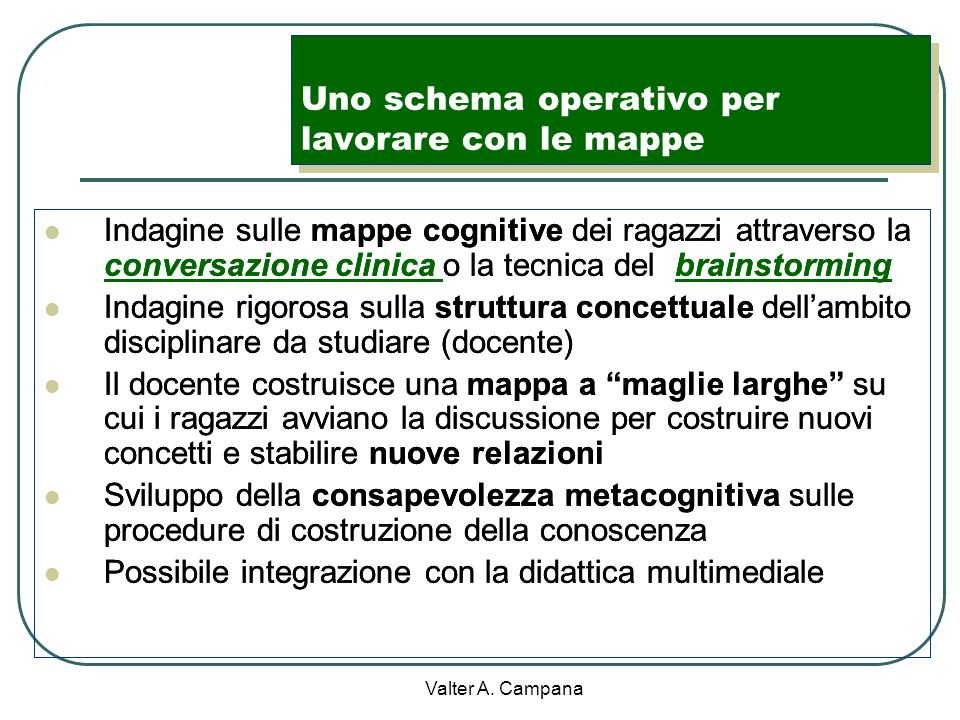 Valter A. Campana Le mappe concettuali Costruite dai discenti permettono di esplicitare le loro matrici cognitive Costruite con la guida dei docenti f