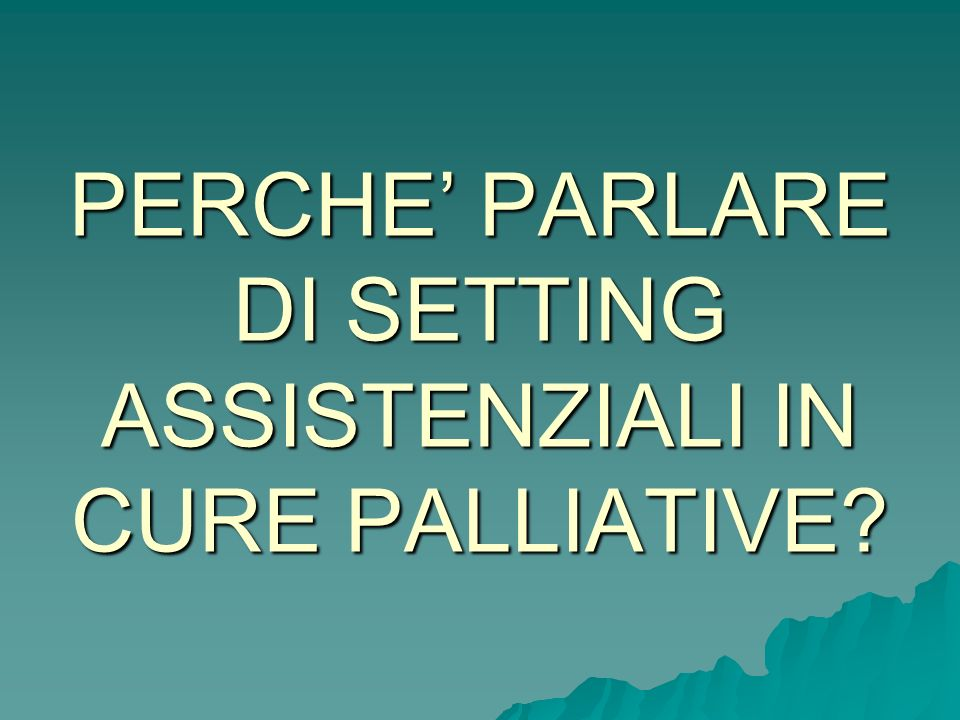 PERCHE PARLARE DI SETTING ASSISTENZIALI IN CURE PALLIATIVE?