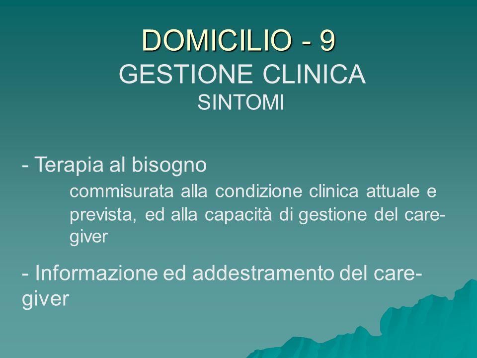 DOMICILIO - 9 GESTIONE CLINICA SINTOMI - Terapia al bisogno commisurata alla condizione clinica attuale e prevista, ed alla capacità di gestione del c