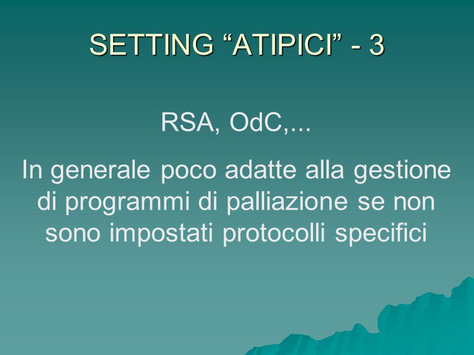 SETTING ATIPICI - 3 RSA, OdC,... In generale poco adatte alla gestione di programmi di palliazione se non sono impostati protocolli specifici