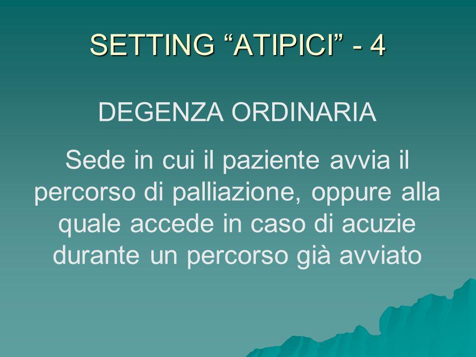 SETTING ATIPICI - 4 DEGENZA ORDINARIA Sede in cui il paziente avvia il percorso di palliazione, oppure alla quale accede in caso di acuzie durante un