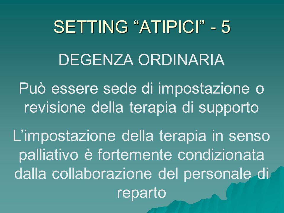 SETTING ATIPICI - 5 DEGENZA ORDINARIA Può essere sede di impostazione o revisione della terapia di supporto Limpostazione della terapia in senso palli