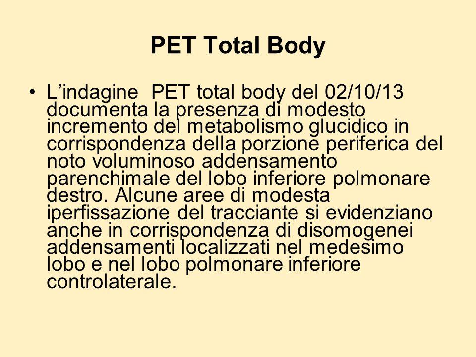 PET Total Body Lindagine PET total body del 02/10/13 documenta la presenza di modesto incremento del metabolismo glucidico in corrispondenza della por