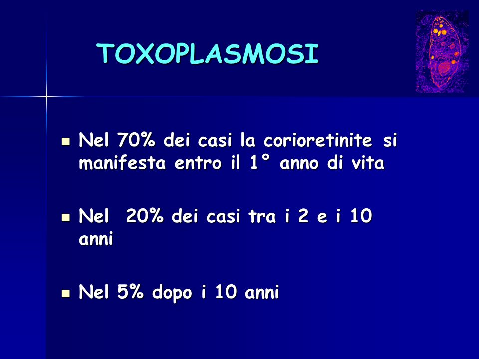 TOXOPLASMOSI Nel 70% dei casi la corioretinite si manifesta entro il 1° anno di vita Nel 70% dei casi la corioretinite si manifesta entro il 1° anno d