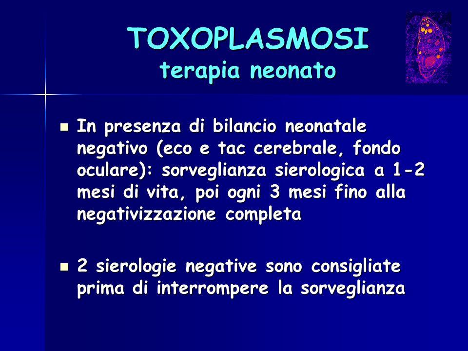 TOXOPLASMOSI terapia neonato In presenza di bilancio neonatale negativo (eco e tac cerebrale, fondo oculare): sorveglianza sierologica a 1-2 mesi di v