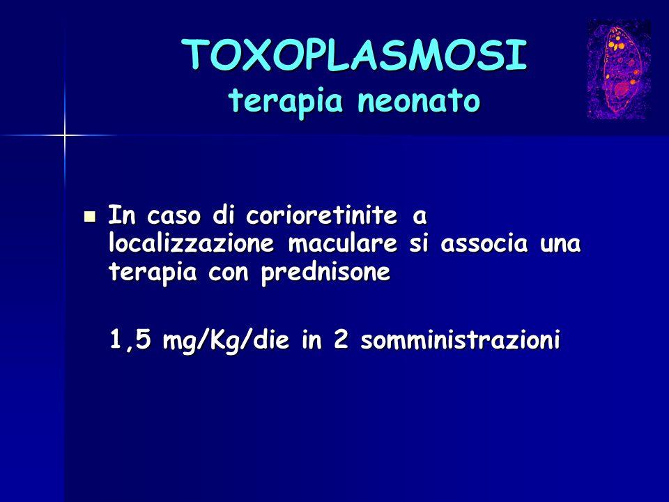 TOXOPLASMOSI terapia neonato In caso di corioretinite a localizzazione maculare si associa una terapia con prednisone In caso di corioretinite a local