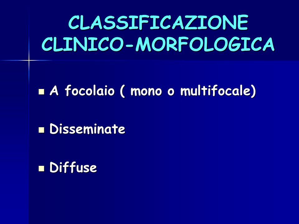 CLASSIFICAZIONE CLINICO-MORFOLOGICA A focolaio ( mono o multifocale) A focolaio ( mono o multifocale) Disseminate Disseminate Diffuse Diffuse
