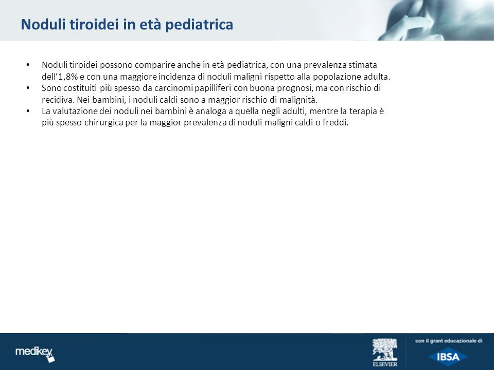 Noduli tiroidei in età pediatrica Noduli tiroidei possono comparire anche in età pediatrica, con una prevalenza stimata dell1,8% e con una maggiore incidenza di noduli maligni rispetto alla popolazione adulta.
