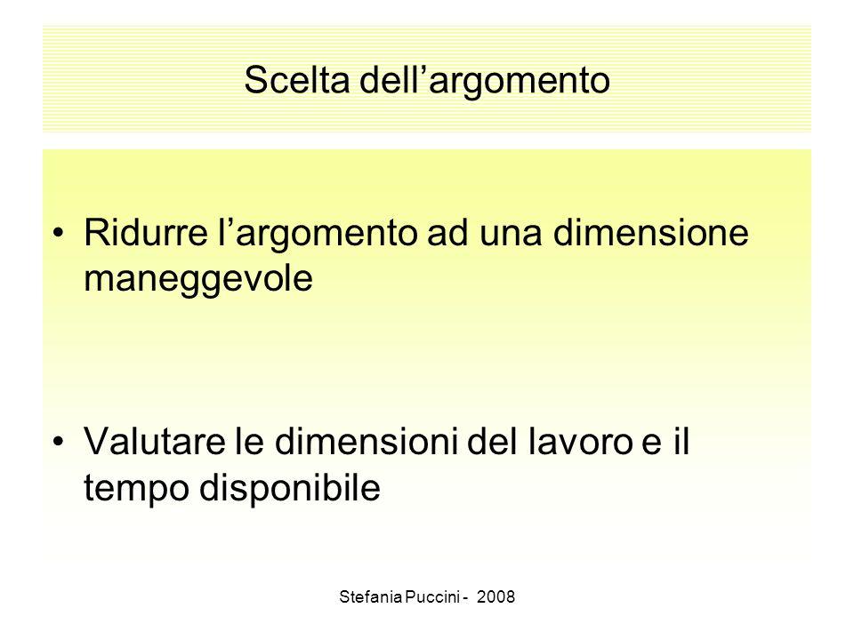 Stefania Puccini - 2008 Scelta dellargomento Ridurre largomento ad una dimensione maneggevole Valutare le dimensioni del lavoro e il tempo disponibile