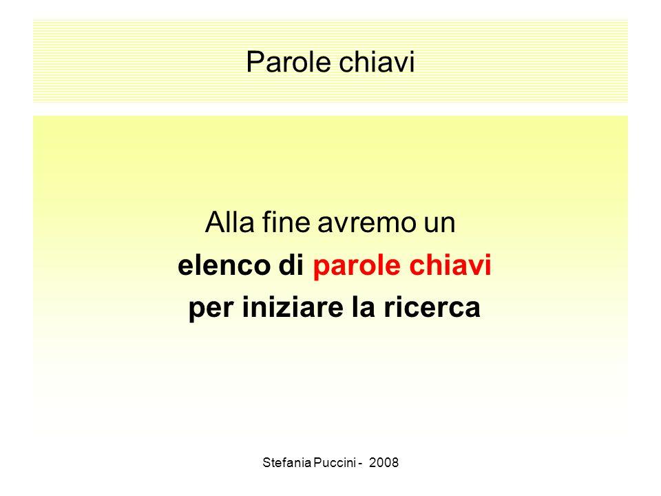 Stefania Puccini - 2008 Parole chiavi Alla fine avremo un elenco di parole chiavi per iniziare la ricerca
