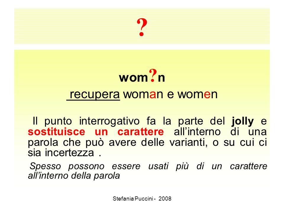 Stefania Puccini - 2008 ? wom ? n recupera woman e women Il punto interrogativo fa la parte del jolly e sostituisce un carattere allinterno di una par