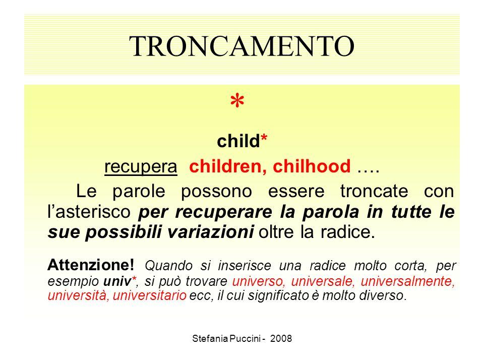 Stefania Puccini - 2008 TRONCAMENTO * child* recupera children, chilhood …. Le parole possono essere troncate con lasterisco per recuperare la parola