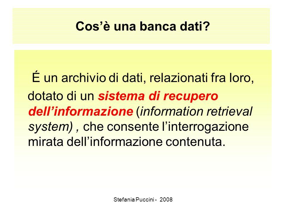 Stefania Puccini - 2008 Cosè una banca dati? É un archivio di dati, relazionati fra loro, dotato di un sistema di recupero dellinformazione (informati