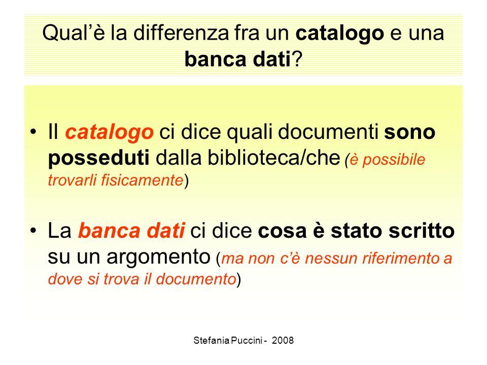 Stefania Puccini - 2008 Qualè la differenza fra un catalogo e una banca dati? Il catalogo ci dice quali documenti sono posseduti dalla biblioteca/che