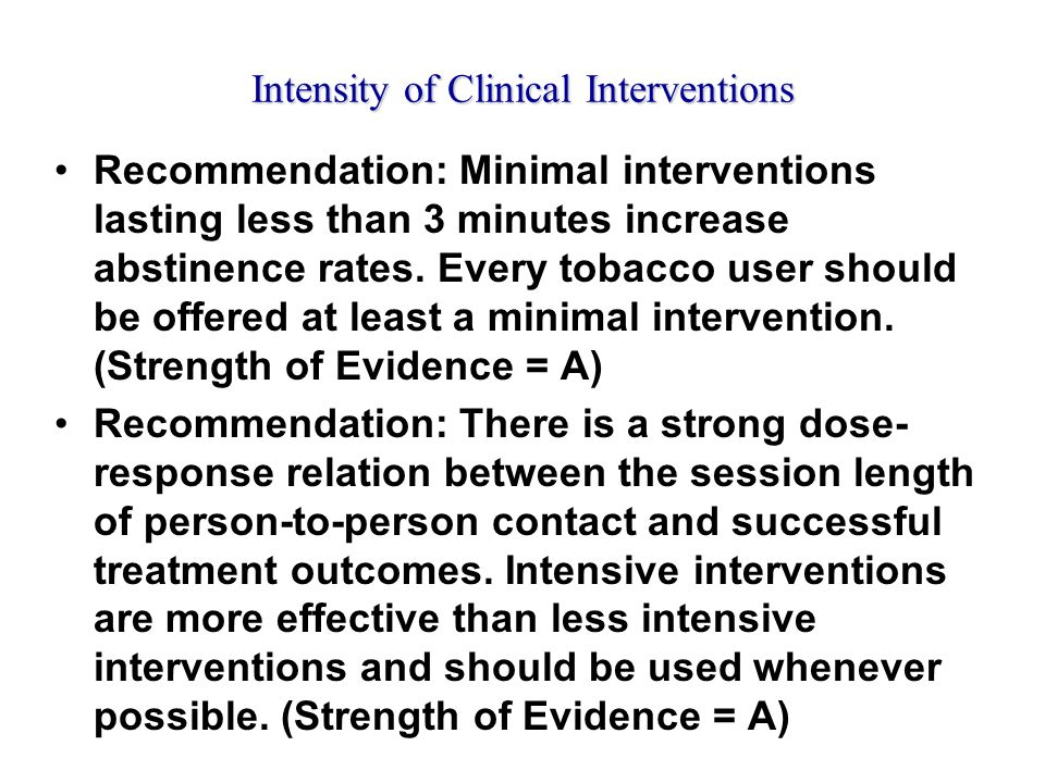 Intensity of Clinical Interventions Recommendation: Minimal interventions lasting less than 3 minutes increase abstinence rates.