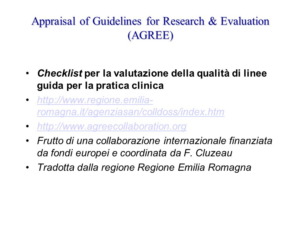 Appraisal of Guidelines for Research & Evaluation (AGREE) Checklist per la valutazione della qualità di linee guida per la pratica clinica http://www.regione.emilia- romagna.it/agenziasan/colldoss/index.htmhttp://www.regione.emilia- romagna.it/agenziasan/colldoss/index.htm http://www.agreecollaboration.org Frutto di una collaborazione internazionale finanziata da fondi europei e coordinata da F.