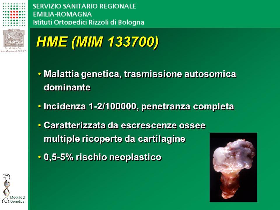 Modulo di Genetica HME (MIM 133700) Malattia genetica, trasmissione autosomica dominante Incidenza 1-2/100000, penetranza completa Caratterizzata da escrescenze ossee multiple ricoperte da cartilagine 0,5-5% rischio neoplastico Malattia genetica, trasmissione autosomica dominante Incidenza 1-2/100000, penetranza completa Caratterizzata da escrescenze ossee multiple ricoperte da cartilagine 0,5-5% rischio neoplastico